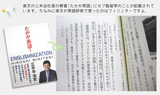 楽天の三木谷社長の著書「たかが英語」にセブ島留学のことが記載されています。ちなみに楽天が英語研修で使ったのはフィリンターですよ。