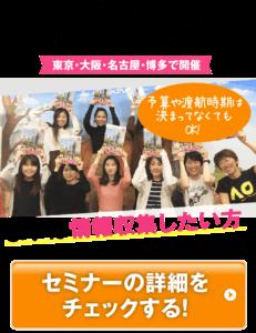さらに詳しい情報をセミナーでチェック! 東京・大阪・名古屋・博多で開催 予算や渡航時期は決まってなくてもOK! まずは情報収集したい方にもオススメです! セミナーの詳細をチェックする!